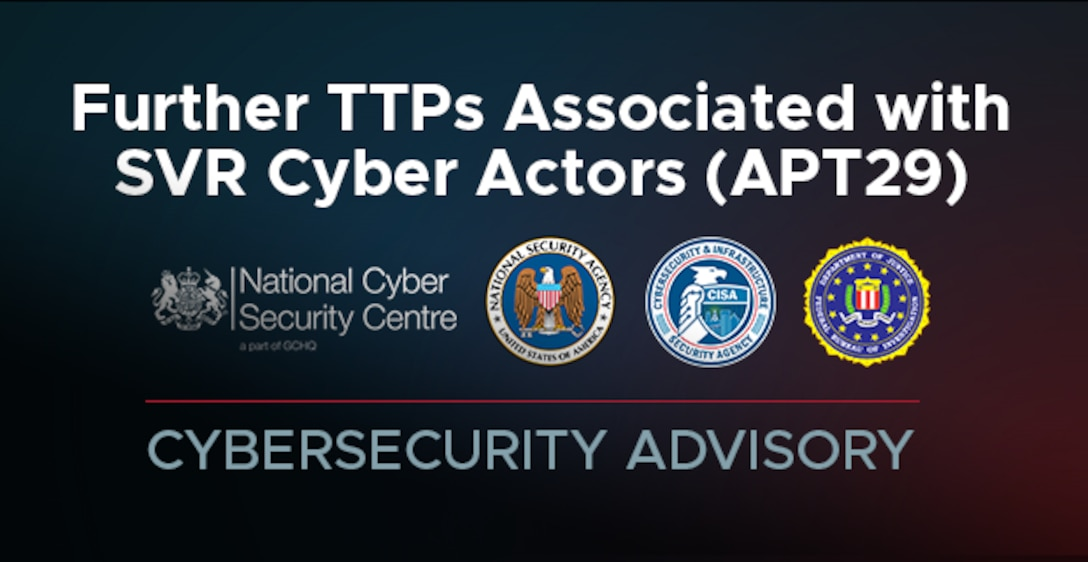 Cybersecurity Advisory: Further TTPs Associated with SVR Cyber Actors (APT29)