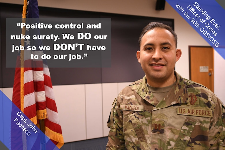 """Capt. John Pacheco, Standing Eval. Officer of Codes with the 90th OSS/OSB, poses for a photo. """"Positive control and nuke surety,"""" said Pacheco. """"We do our job so we don't have to do our job."""""""