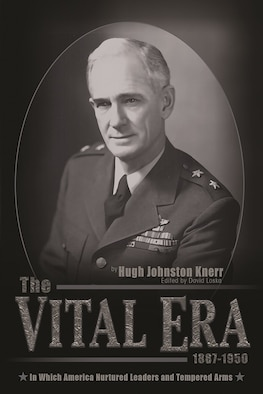 The Vital Era in Which America Nurtured Leaders and Tempered Arms, 1887–1950, is a memoir by Maj. Gen. Hugh J. Knerr and edited by Capt. David A. Loska.