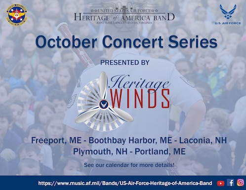 """A tour poster to advertise the Heritage Winds October 2021 tour through Maine and New Hampshire.  On a blue faded background of a bassoon player performing for a large crowd, the Heritage of America Band logos and Air Force wings are presented.  The red and blue Heritage Winds logo with propeller is centered, and the text reads: """"October Concert Series presented by Heritage Winds.  Freeport, ME, Boothbay Harbor, ME, Laconia, NH, Plymouth, NH, Portland, ME.  See our calendar for details.""""  On the bottom in a blue bar is the band website URL (https://www.music.af.mil/Bands/US-Air-Force-Heritage-of-America-Band) and three social media graphics."""