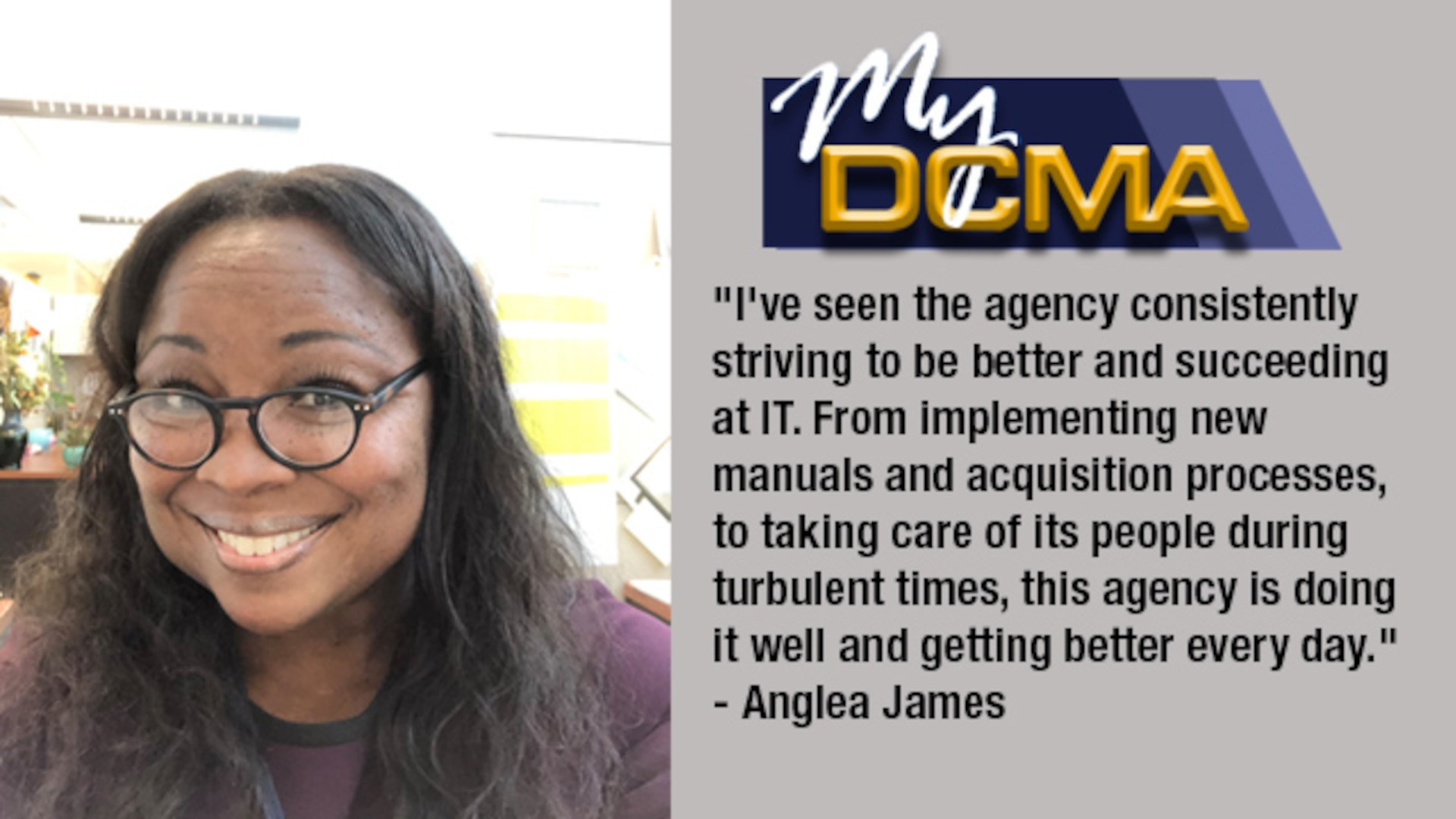 My DCMA showcases the Defense Contract Management Agency's experienced and diverse workforce and highlights what being a part of the national defense team means to them. Today, Angela James shares her story.