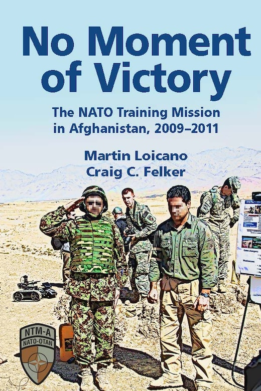 In No Moment of Victory: The NATO Training Mission in Afghanistan, 2009–2011, authors Martin Loicano and Craig C. Felker examine NATO coalition efforts to build Afghan Army and police forces with the objective of transitioning the war to Afghan control. (Image by Air University Press)