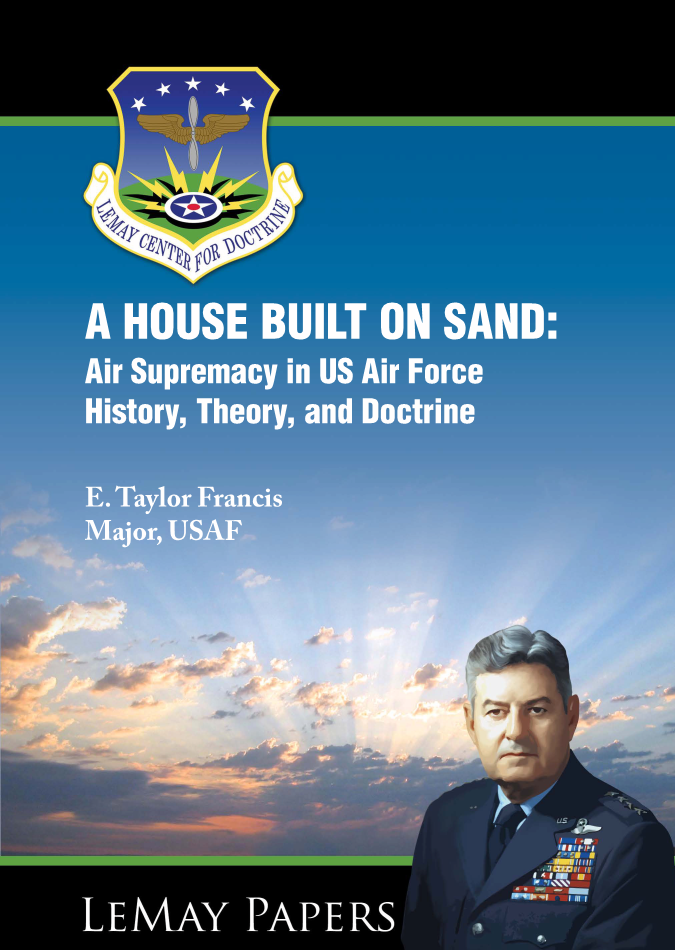 A HOUSE BUILT ON SAND: Air Supremacy in US Air Force History, Theory, and Doctrine